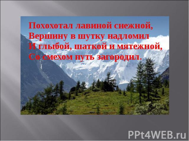 Похохотал лавиной снежной,Вершину в шутку надломилИ глыбой, шаткой и мятежной,Со смехом путь загородил.