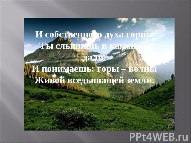 И собственного духа горныТы слышишь в каменной дали.И понимаешь: горы – волныЖивой вседышащей земли.