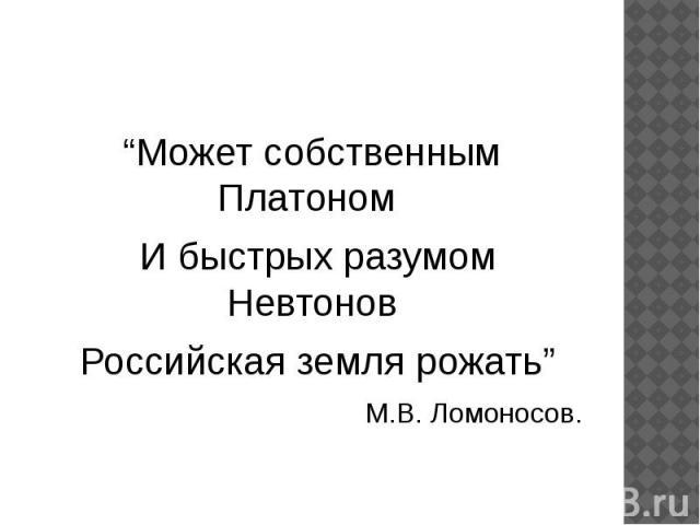 """""""Может собственным Платоном И быстрых разумом Невтонов Российская земля рожать""""М.В. Ломоносов."""