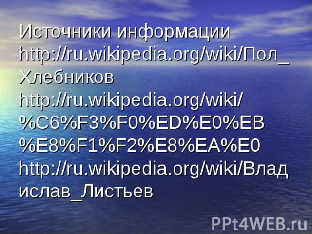 Источники информации http://ru.wikipedia.org/wiki/Пол_Хлебниковhttp://ru.wikipedia.org/wiki/%C6%F3%F0%ED%E0%EB%E8%F1%F2%E8%EA%E0http://ru.wikipedia.org/wiki/Владислав_Листьев
