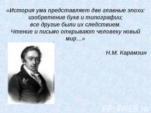 «История ума представляет две главные эпохи:изобретение букв и типографии;все др