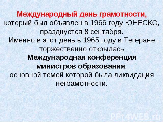 Международный день грамотности, который был объявлен в 1966 году ЮНЕСКО, празднуется 8 сентября. Именно в этот день в 1965 году в Тегеране торжественно открылась Международная конференция министров образования, основной темой которой была ликвидация…