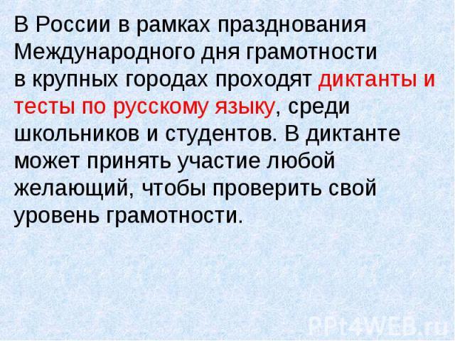 В России в рамках празднования Международного дня грамотности в крупных городах проходят диктанты и тесты по русскому языку, среди школьников и студентов. В диктанте может принять участие любой желающий, чтобы проверить свой уровень грамотности.