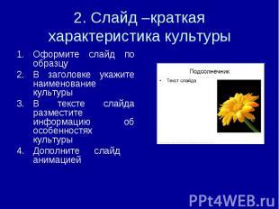 2. Слайд –краткая характеристика культуры Оформите слайд по образцуВ заголовке у