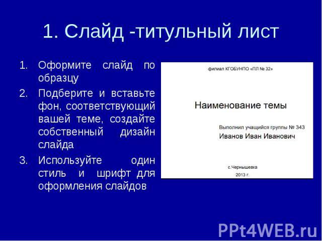 1. Слайд -титульный лист Оформите слайд по образцуПодберите и вставьте фон, соответствующий вашей теме, создайте собственный дизайн слайдаИспользуйте один стиль и шрифт для оформления слайдов