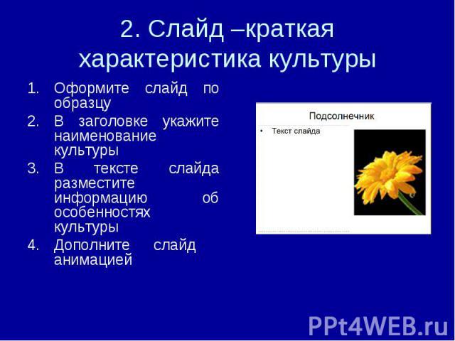 2. Слайд –краткая характеристика культуры Оформите слайд по образцуВ заголовке укажите наименование культурыВ тексте слайда разместите информацию об особенностях культурыДополните слайд анимацией