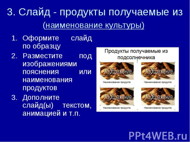 3. Слайд - продукты получаемые из (наименование культуры) Оформите слайд по образцуРазместите под изображениями пояснения или наименования продуктовДополните слайд(ы) текстом, анимацией и т.п.