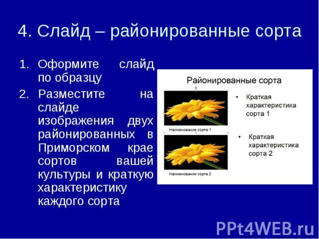 4. Слайд – районированные сорта Оформите слайд по образцуРазместите на слайде изображения двух районированных в Приморском крае сортов вашей культуры и краткую характеристику каждого сорта