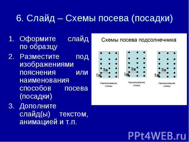 6. Слайд – Схемы посева (посадки) Оформите слайд по образцуРазместите под изображениями пояснения или наименования способов посева (посадки)Дополните слайд(ы) текстом, анимацией и т.п.