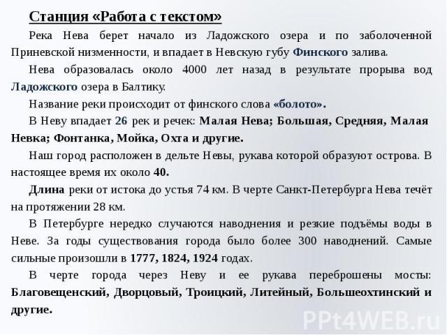 Станция «Работа с текстом» Река Нева берет начало из Ладожского озера и по заболоченной Приневской низменности, и впадает в Невскую губу Финского залива.Нева образовалась около 4000 лет назад в результате прорыва вод Ладожского озера в Балтику.Назва…