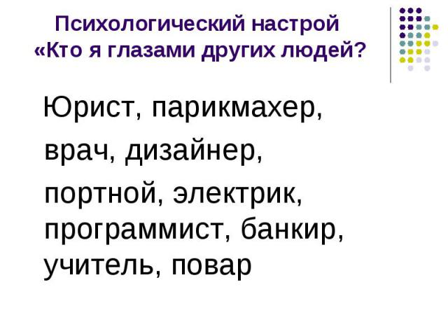 Психологический настрой «Кто я глазами других людей? Юрист, парикмахер, врач, дизайнер, портной, электрик, программист, банкир, учитель, повар