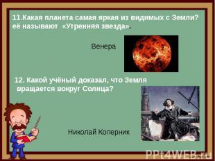 11.Какая планета самая яркая из видимых с Земли? её называют «Утренняя звезда».