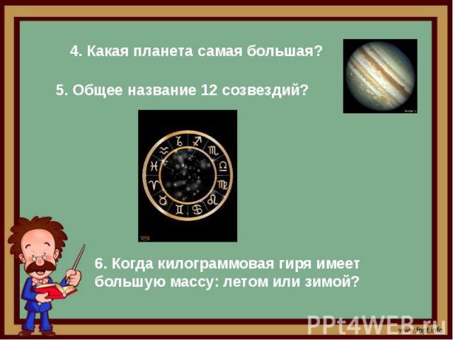 4. Какая планета самая большая? 5. Общее название 12 созвездий? 6. Когда килограммовая гиря имеет большую массу: летом или зимой?