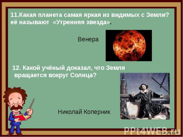 11.Какая планета самая яркая из видимых с Земли? её называют «Утренняя звезда». Венера12. Какой учёный доказал, что Земля вращается вокруг Солнца?Николай Коперник
