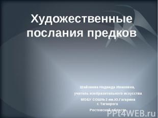 Художественныепослания предков Шайхиева Надежда Ивановна, учитель изобразительно