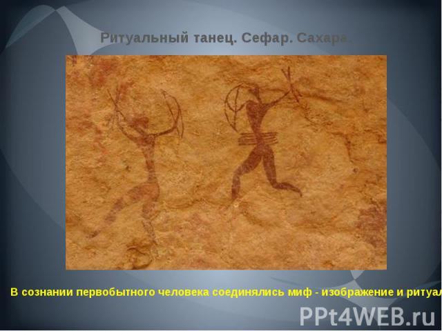 Ритуальный танец. Сефар. Сахара. В сознании первобытного человека соединялись миф - изображение и ритуал.