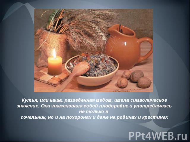 Кутья, или каша, разведенная медом, имела символическое значение.Она знаменовала собой плодородие и употреблялась не только в сочельник, но и на похоронах и даже на родинах и крестинах