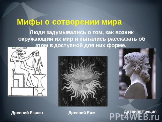 Мифы о сотворении мира Люди задумывались о том, как возник окружающий их мир и пытались рассказать об этом в доступной для них форме.