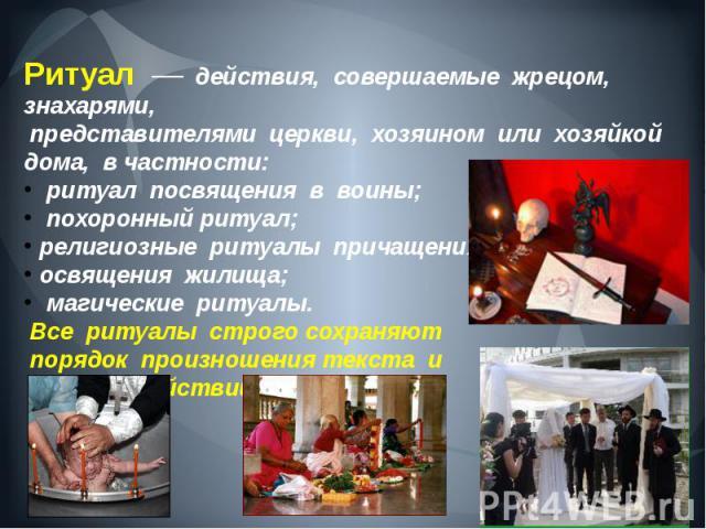 Ритуал — действия, совершаемые жрецом, знахарями, представителями церкви, хозяином или хозяйкой дома, в частности: ритуал посвящения в воины; похоронный ритуал; религиозные ритуалы причащения; освящения жилища; магические ритуал…