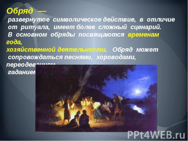 Обряд — развернутое символическое действие, в отличие от ритуала, имеет более сложный сценарий. В основном обряды посвящаются временам года,хозяйственнойдеятельности.  Обряд может сопровождатьсяпеснями, хороводами, переодеван…