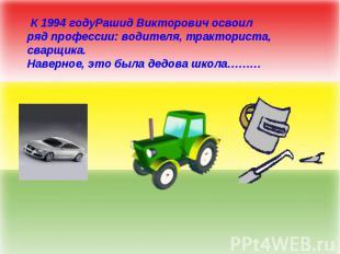 К 1994 годуРашид Викторович освоил ряд профессии: водителя, тракториста, сварщик