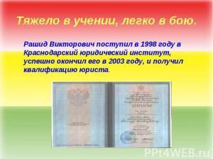 Тяжело в учении, легко в бою. Рашид Викторович поступил в 1998 году в Краснодарс