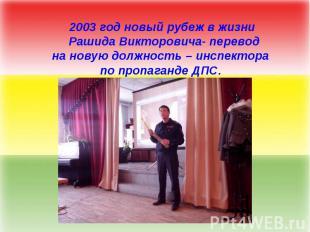 2003 год новый рубеж в жизни Рашида Викторовича- переводна новую должность – инс