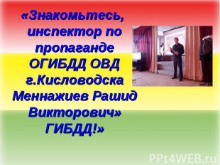 «Знакомьтесь, инспектор по пропаганде ОГИБДД ОВД г.Кисловодска Меннажиев Рашид В