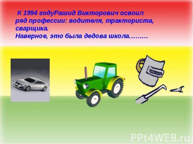 К 1994 годуРашид Викторович освоил ряд профессии: водителя, тракториста, сварщика. Наверное, это была дедова школа………