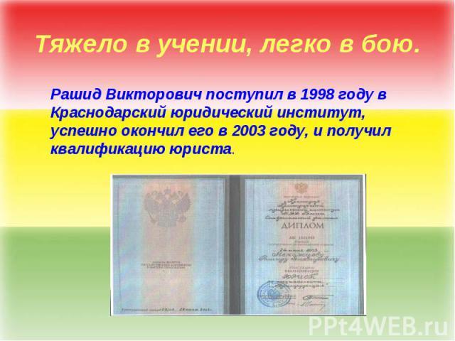 Тяжело в учении, легко в бою. Рашид Викторович поступил в 1998 году в Краснодарский юридический институт, успешно окончил его в 2003 году, и получил квалификацию юриста.