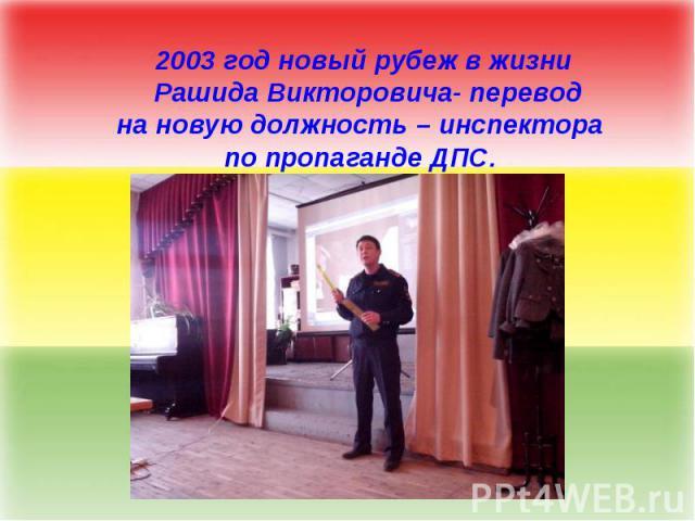 2003 год новый рубеж в жизни Рашида Викторовича- переводна новую должность – инспектора по пропаганде ДПС.