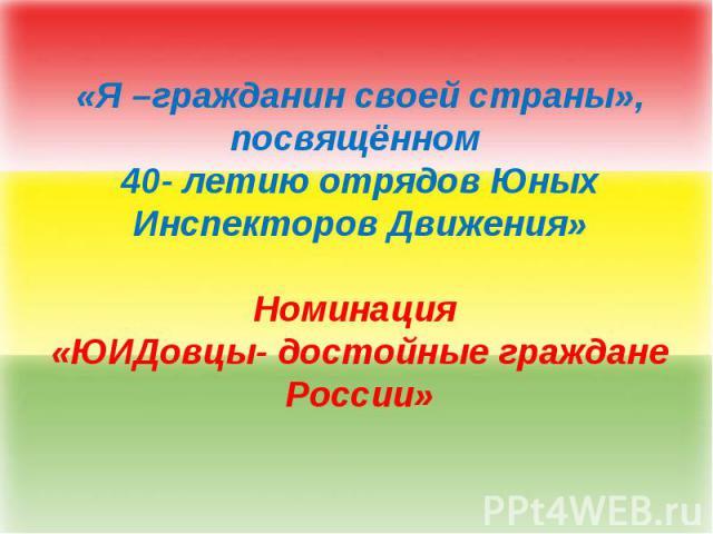 «Я –гражданин своей страны», посвящённом 40- летию отрядов Юных Инспекторов Движения»Номинация «ЮИДовцы- достойные граждане России»