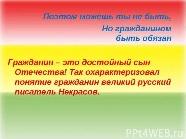 Поэтом можешь ты не быть, Но гражданином быть обязан Гражданин – это достойный сын Отечества! Так охарактеризовал понятие гражданин великий русский писатель Некрасов.