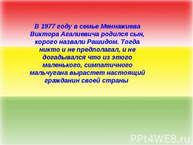 В 1977 году в семье Меннажиева Виктора Агалиевича родился сын, корого назвали Рашидом. Тогда никто и не предполагал, и не догадывался что из этого маленького, симпатичного мальчугана вырастет настоящий гражданин своей страны