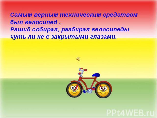 Самым верным техническим средством был велосипед . Рашид собирал, разбирал велосипеды чуть ли не с закрытыми глазами.