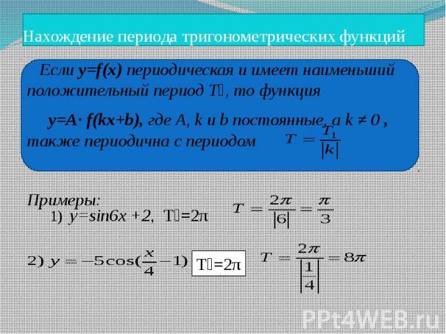 Нахождение периода тригонометрических функций Если y=f(x) периодическая и имеет наименьший положительный период Т₁, то функция y=A· f(kx+b), где А, k и b постоянные, а k ≠ 0 , также периодична с периодом Примеры: