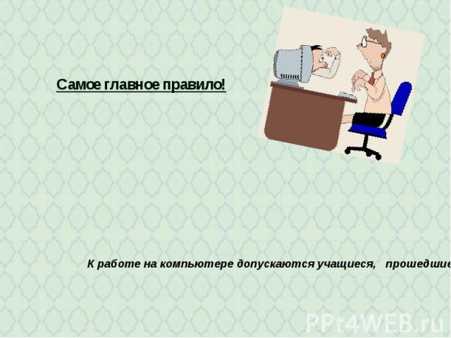 Самое главное правило! К работе на компьютере допускаются учащиеся, прошедшие инструктаж по технике безопасности и правилам работы в кабинете.