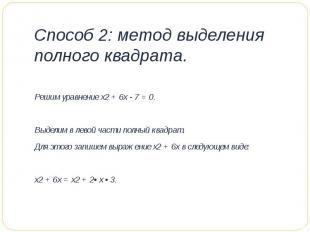 Способ 2: метод выделения полного квадрата. Решим уравнение х2 + 6х - 7 = 0. Вы