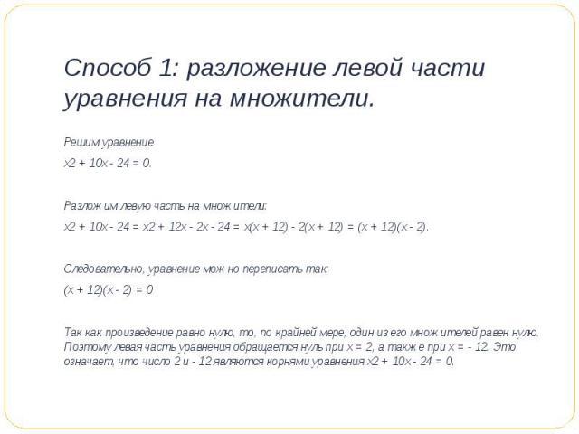 Способ 1: разложение левой части уравнения на множители. Решим уравнение х2 + 10х - 24 = 0. Разложим левую часть на множители:х2 + 10х - 24 = х2 + 12х - 2х - 24 = х(х + 12) - 2(х + 12) = (х + 12)(х - 2).Следовательно, уравнение можно переписать та…