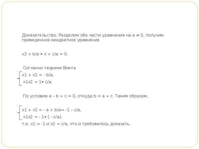Доказательство. Разделим обе части уравнения на а ≠ 0, получим приведенное квадратное уравнениеx2 + b/a • x + c/a = 0. Согласно теореме Виетаx1 + x2 = - b/a, x1x2 = 1• c/a. По условию а – b + с = 0, откуда b = а + с. Таким образом,x1 + x2 = - а …