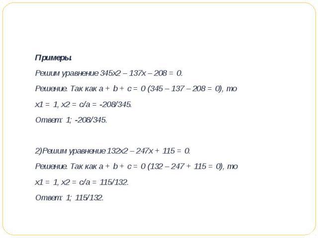 Примеры.Решим уравнение 345х2 – 137х – 208 = 0.Решение. Так как а + b + с = 0 (345 – 137 – 208 = 0), то х1 = 1, х2 = c/a = -208/345.Ответ: 1; -208/345.2)Решим уравнение 132х2 – 247х + 115 = 0.Решение. Так как а + b + с = 0 (132 – 247 + 115 = 0), то…
