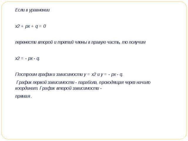 Если в уравнении х2 + px + q = 0перенести второй и третий члены в правую часть, то получимх2 = - px - q.Построим графики зависимости у = х2 и у = - px - q. График первой зависимости - парабола, проходящая через начало координат. График второй за…