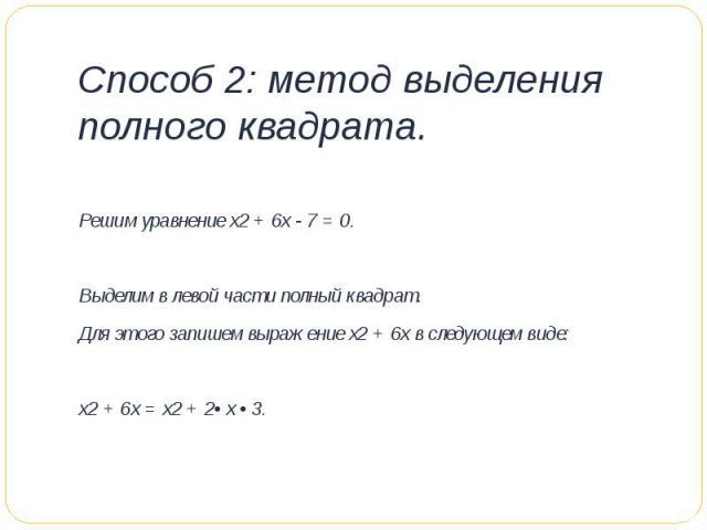 Способ 2: метод выделения полного квадрата. Решим уравнение х2 + 6х - 7 = 0. Выделим в левой части полный квадрат.Для этого запишем выражение х2 + 6х в следующем виде:х2 + 6х = х2 + 2• х • 3.