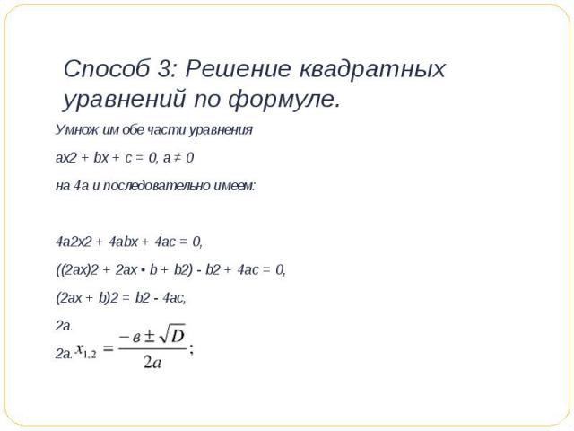 Способ 3: Решение квадратных уравнений по формуле. Умножим обе части уравненияах2 + bх + с = 0, а ≠ 0на 4а и последовательно имеем:4а2х2 + 4аbх + 4ас = 0,((2ах)2 + 2ах • b + b2) - b2 + 4ac = 0,(2ax + b)2 = b2 - 4ac,2ax + b = ± √ b2 - 4ac,2ax = - b …
