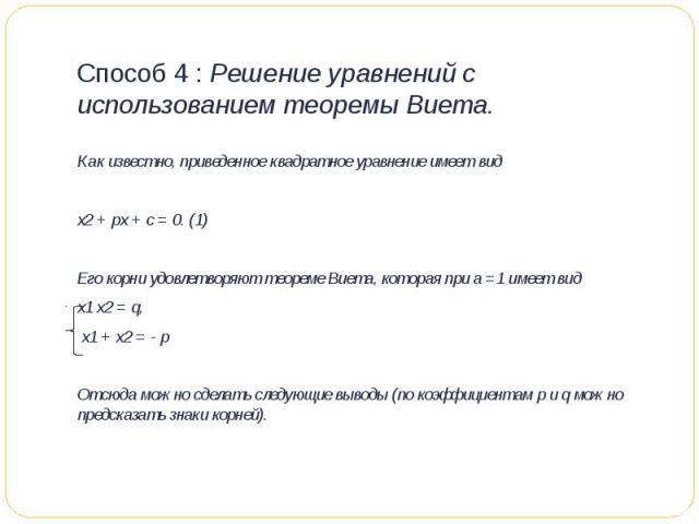 Способ 4 : Решение уравнений с использованием теоремы Виета. Как известно, приведенное квадратное уравнение имеет видх2 + px + c = 0. (1)Его корни удовлетворяют теореме Виета, которая при а =1 имеет вид x1 x2 = q, x1 + x2 = - pОтсюда можно сделат…