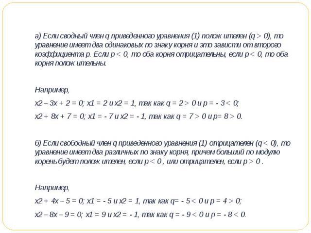 а) Если сводный член q приведенного уравнения (1) положителен (q > 0), то уравнение имеет два одинаковых по знаку корня и это зависти от второго коэффициента p. Если р < 0, то оба корня отрицательны, если р < 0, то оба корня положительны. Например,…