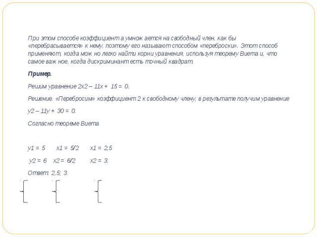 При этом способе коэффициент а умножается на свободный член, как бы «перебрасывается» к нему, поэтому его называют способом «переброски». Этот способ применяют, когда можно легко найти корни уравнения, используя теорему Виета и, что самое важное, ко…