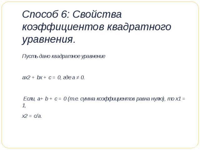 Способ 6: Свойства коэффициентов квадратного уравнения. Пусть дано квадратное уравнение ах2 + bх + с = 0, где а ≠ 0. Если, а+ b + с = 0 (т.е. сумма коэффициентов равна нулю), то х1 = 1, х2 = с/а.