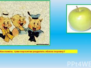 Как помочь трем поросятам разделить яблоко поровну?