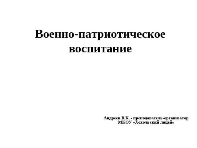 Военно-патриотическое воспитание Андреев В.К. - преподаватель-организатор МКОУ «Хохольский лицей»